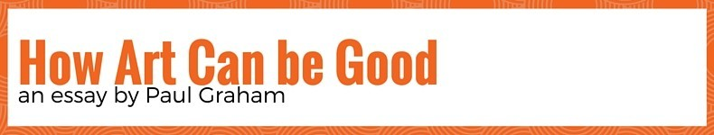 How Art Can Be Good by Paul Graham, Y-Combinator's co-Founder