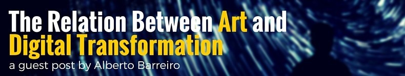 What is The Relation Between Art and Digital Transformation? a Guest Post By Alberto Barreiro