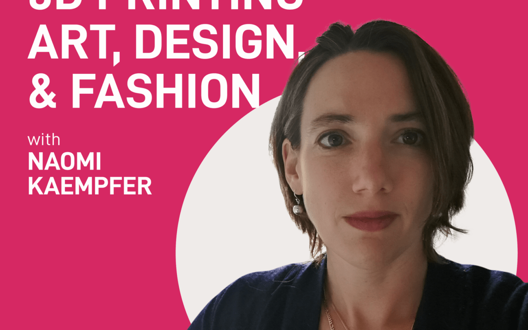 episode 8 – 3D printing art, design, and fashion | Naomi Kaempfer
