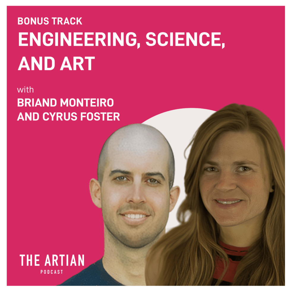 bonus episode – engineering, science, and art | Briand Monteiro and Cyrus Foster