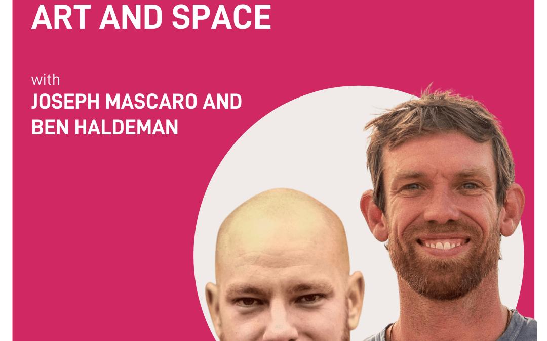 bonus episode – the awe of art and space | Joseph Mascaro and Ben Haldeman